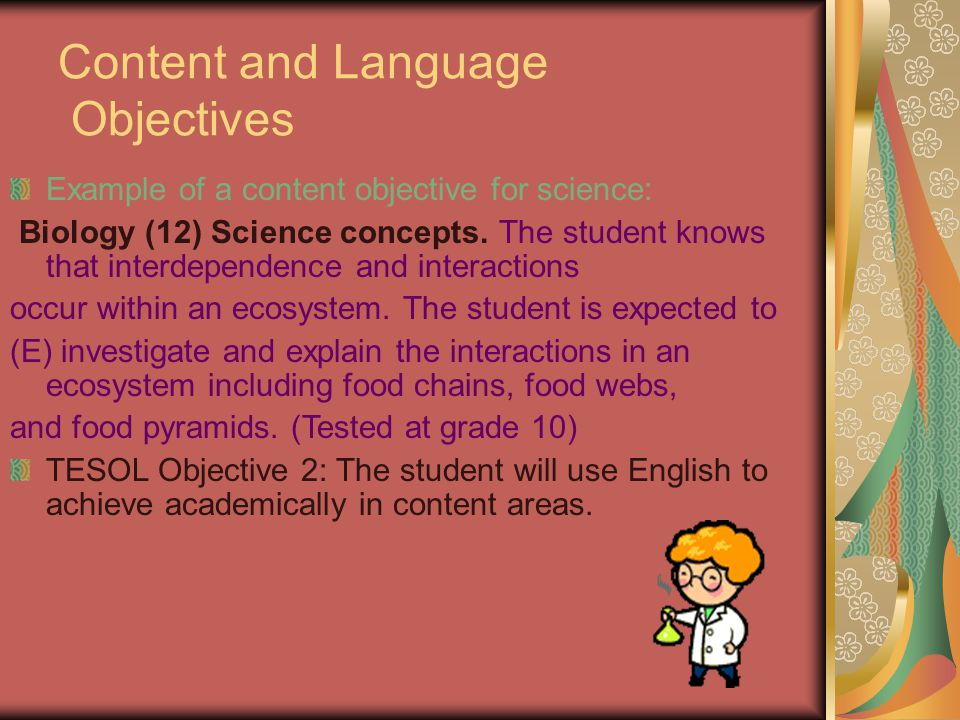 Content and Language Objectives Example of a content objective for science: Biology (12) Science concepts. The student knows that interdependence and