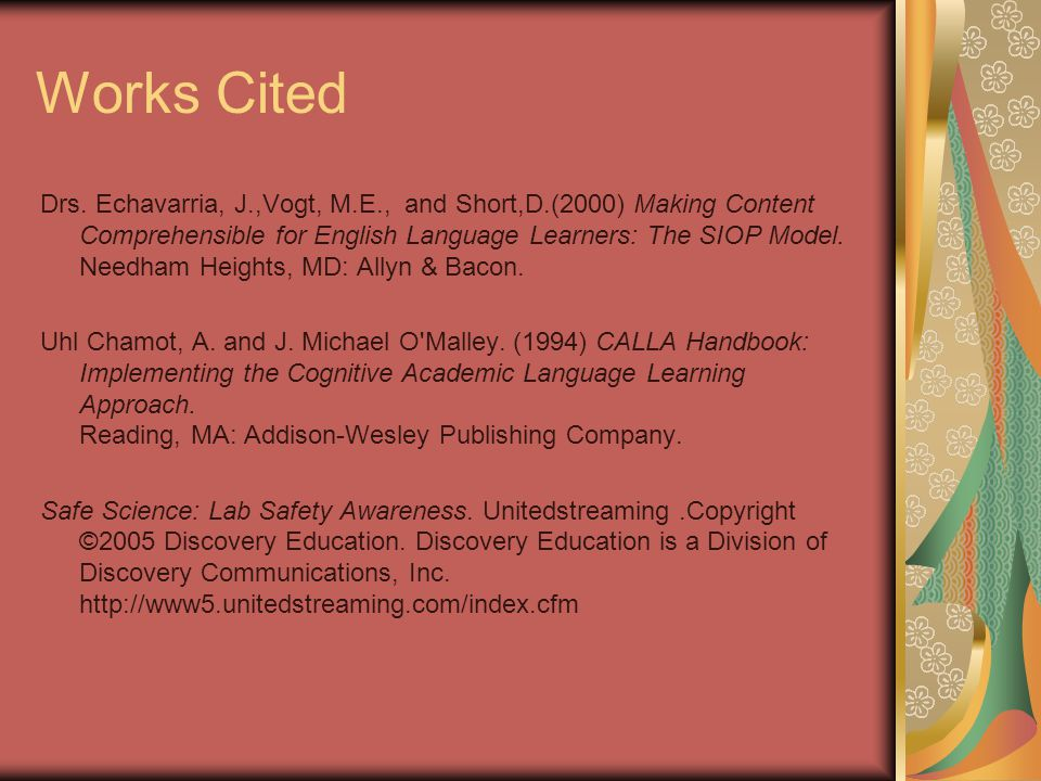 Works Cited Drs. Echavarria, J.,Vogt, M.E., and Short,D.(2000) Making Content Comprehensible for English Language Learners: The SIOP Model. Needham He
