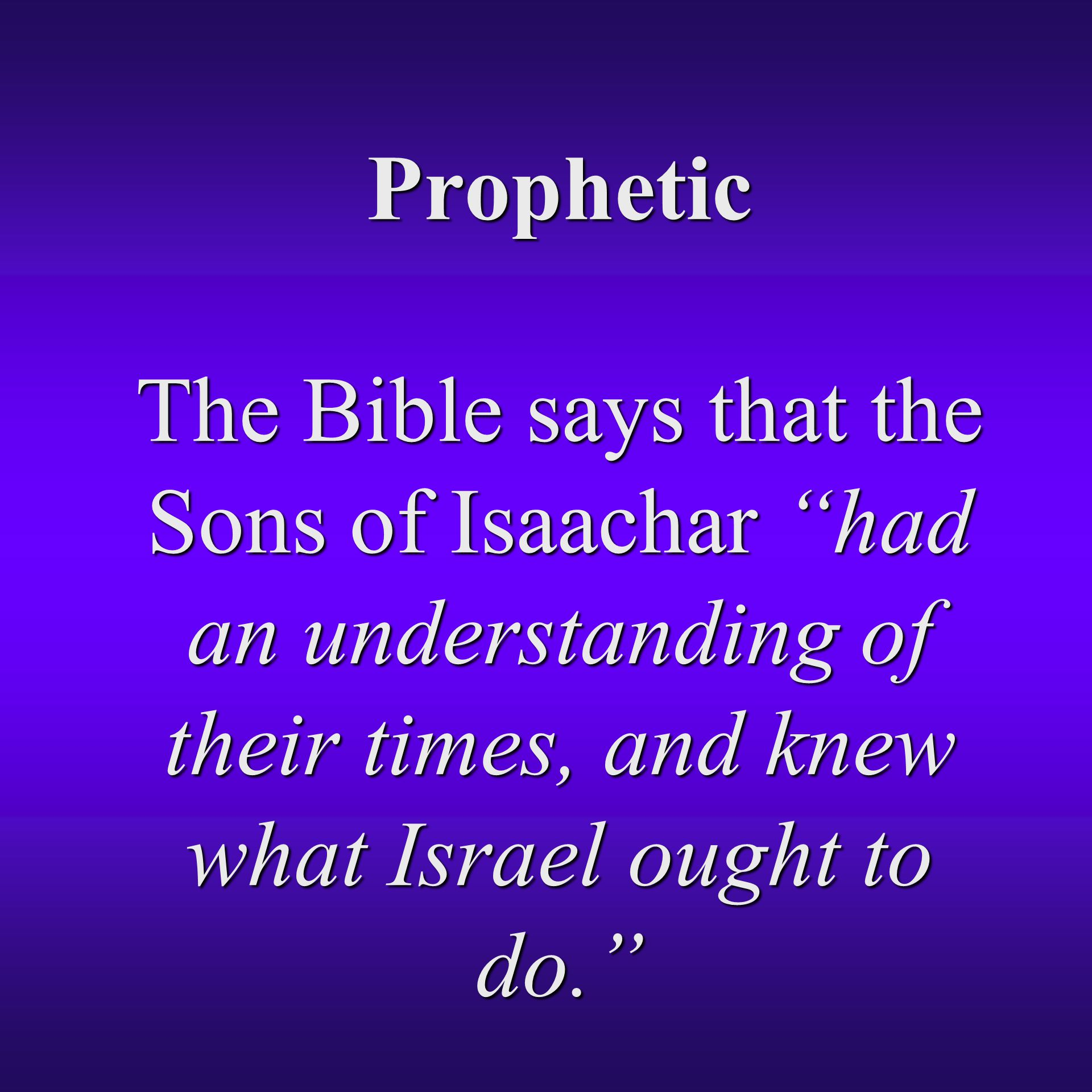 Prophetic The Bible says that the Sons of Isaachar had an understanding of their times, and knew what Israel ought to do.