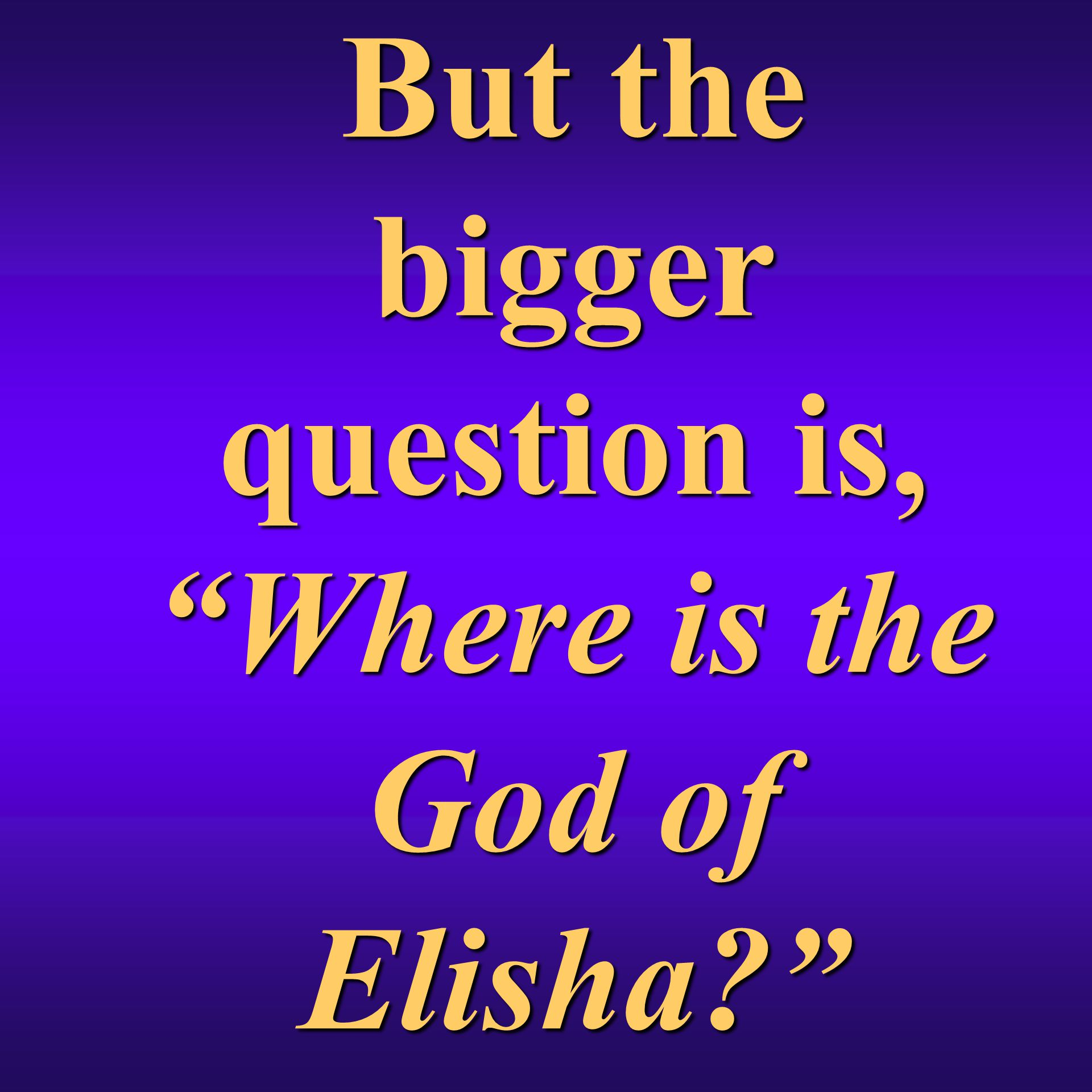 But the bigger question is, Where is the God of Elisha?