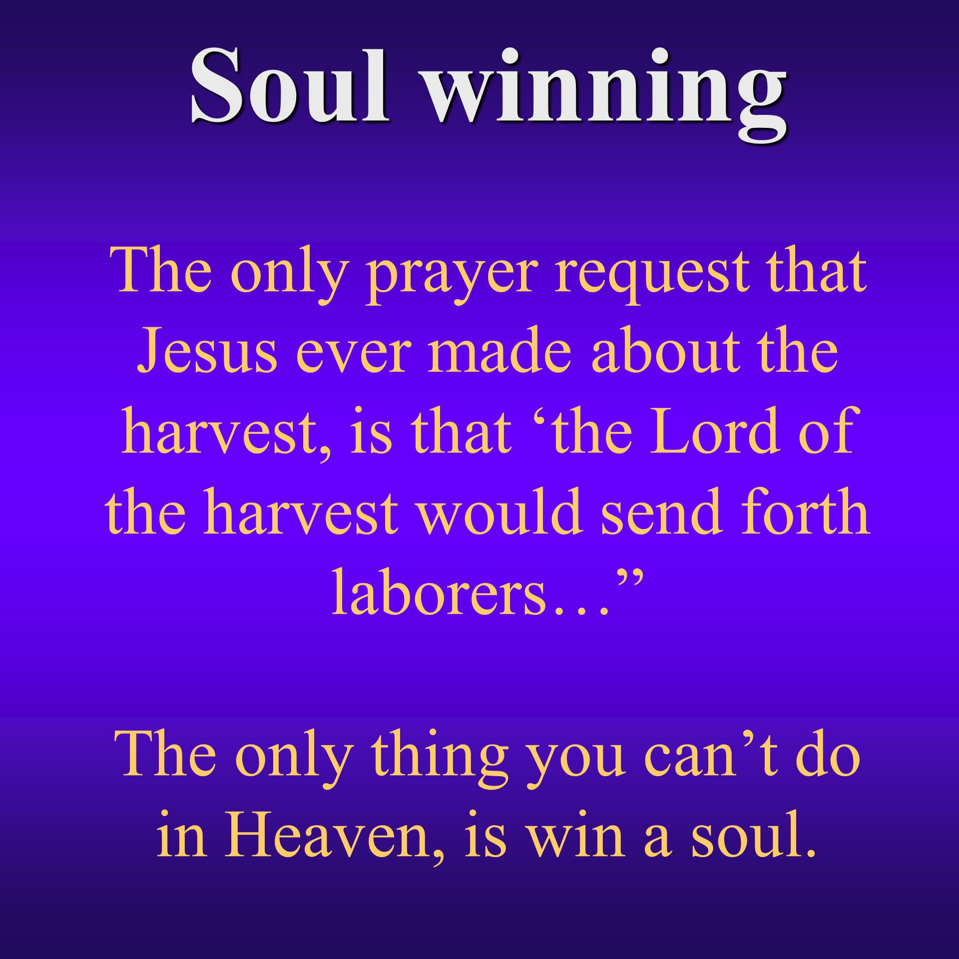 Soul winning Soul winning The only prayer request that Jesus ever made about the harvest, is that 'the Lord of the harvest would send forth laborers… The only thing you can't do in Heaven, is win a soul.
