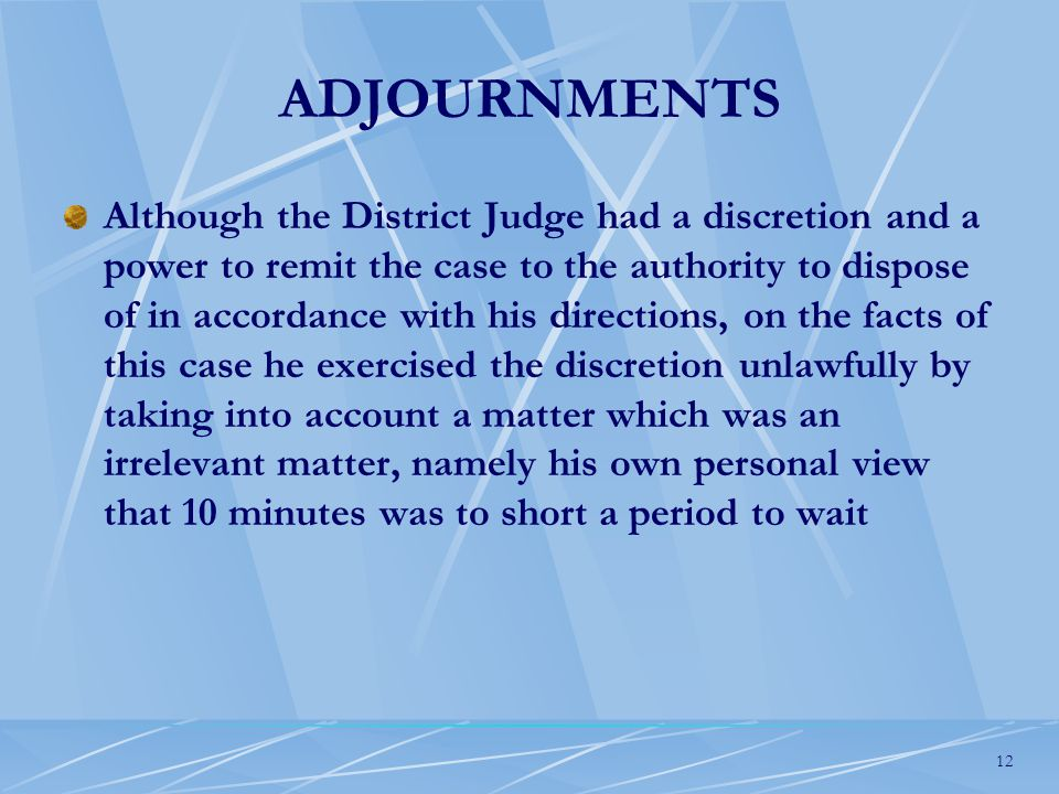12 ADJOURNMENTS Although the District Judge had a discretion and a power to remit the case to the authority to dispose of in accordance with his directions, on the facts of this case he exercised the discretion unlawfully by taking into account a matter which was an irrelevant matter, namely his own personal view that 10 minutes was to short a period to wait