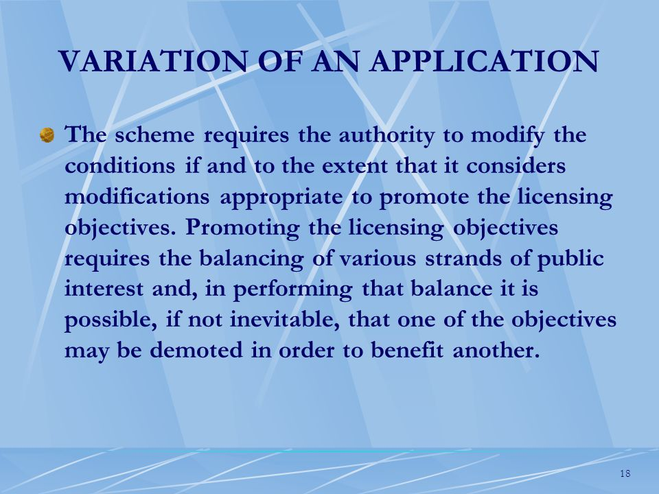 18 VARIATION OF AN APPLICATION The scheme requires the authority to modify the conditions if and to the extent that it considers modifications appropriate to promote the licensing objectives.