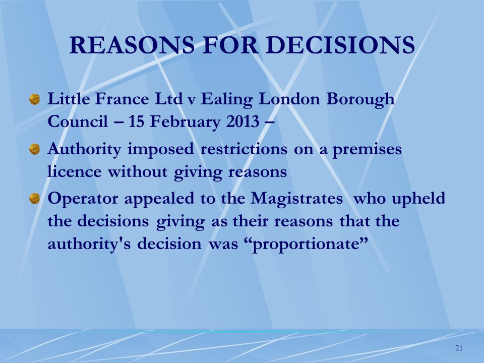 21 REASONS FOR DECISIONS Little France Ltd v Ealing London Borough Council – 15 February 2013 – Authority imposed restrictions on a premises licence without giving reasons Operator appealed to the Magistrates who upheld the decisions giving as their reasons that the authority s decision was proportionate