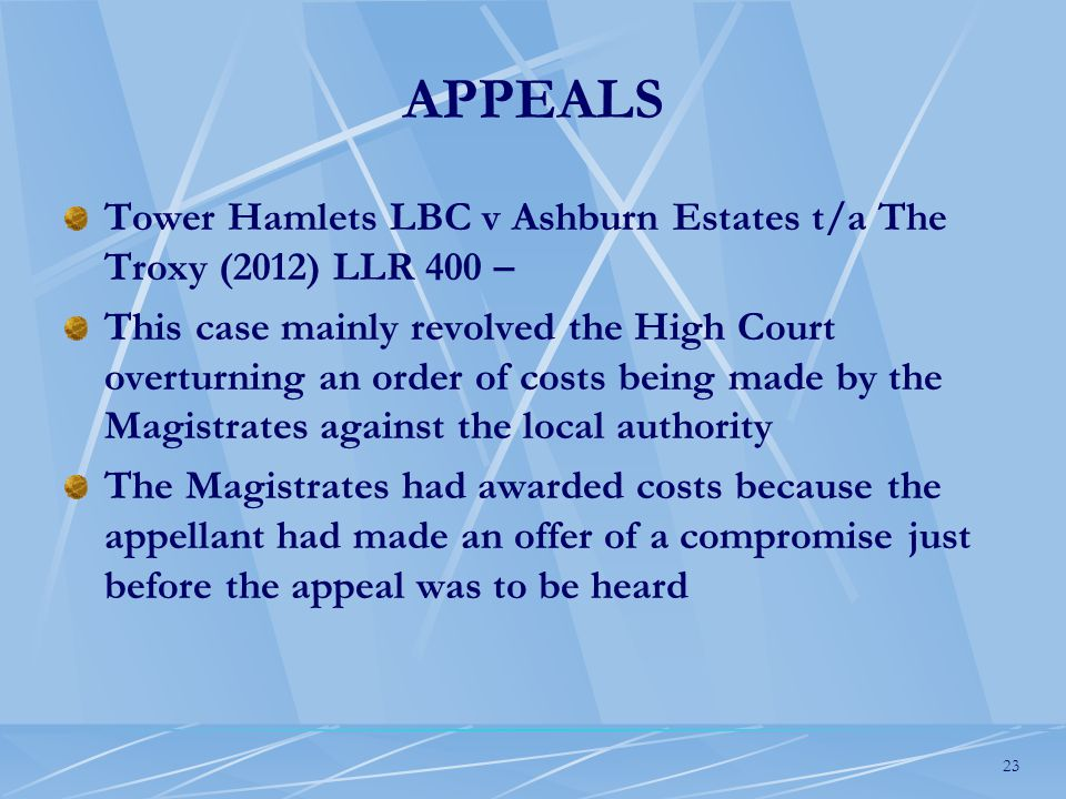 23 APPEALS Tower Hamlets LBC v Ashburn Estates t/a The Troxy (2012) LLR 400 – This case mainly revolved the High Court overturning an order of costs being made by the Magistrates against the local authority The Magistrates had awarded costs because the appellant had made an offer of a compromise just before the appeal was to be heard