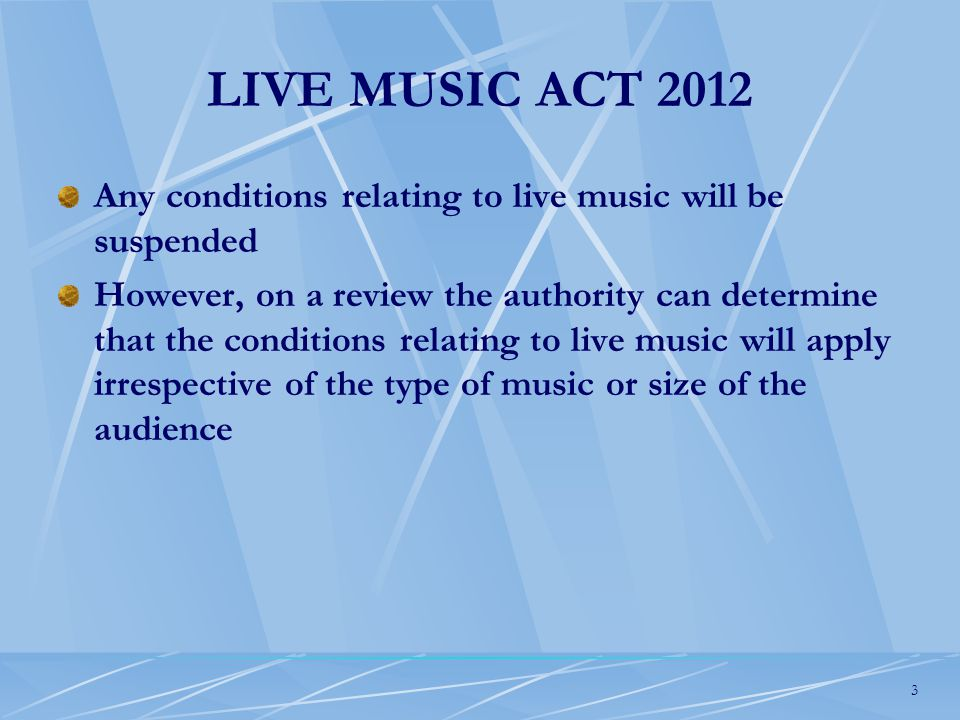 3 LIVE MUSIC ACT 2012 Any conditions relating to live music will be suspended However, on a review the authority can determine that the conditions relating to live music will apply irrespective of the type of music or size of the audience