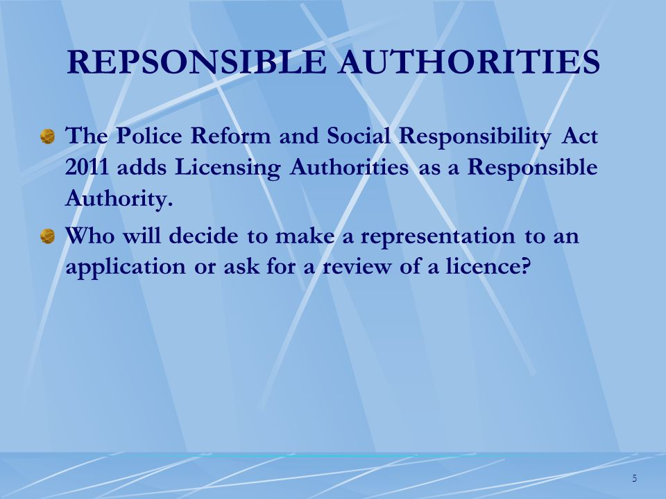 5 REPSONSIBLE AUTHORITIES The Police Reform and Social Responsibility Act 2011 adds Licensing Authorities as a Responsible Authority.