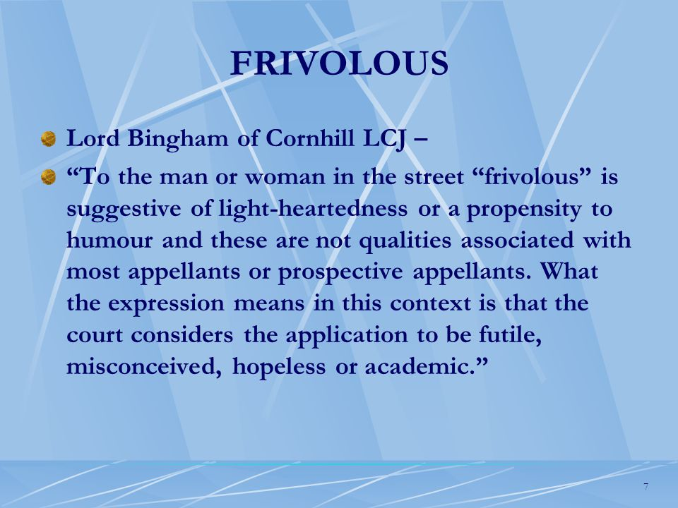 7 FRIVOLOUS Lord Bingham of Cornhill LCJ – To the man or woman in the street frivolous is suggestive of light-heartedness or a propensity to humour and these are not qualities associated with most appellants or prospective appellants.