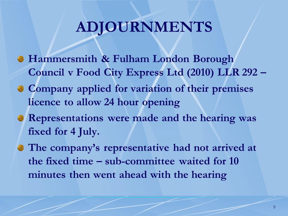 9 ADJOURNMENTS Hammersmith & Fulham London Borough Council v Food City Express Ltd (2010) LLR 292 – Company applied for variation of their premises licence to allow 24 hour opening Representations were made and the hearing was fixed for 4 July.