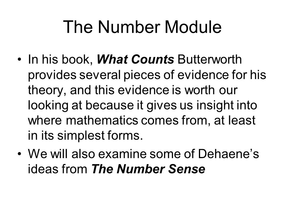 The Number Module In his book, What Counts Butterworth provides several pieces of evidence for his theory, and this evidence is worth our looking at because it gives us insight into where mathematics comes from, at least in its simplest forms.