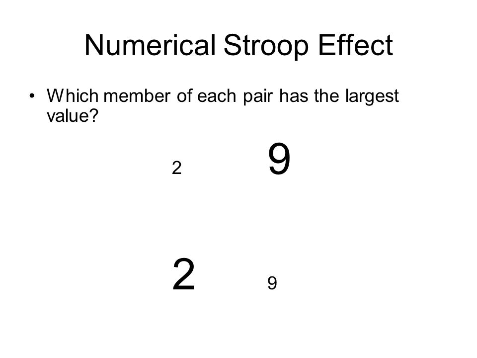 Numerical Stroop Effect Which member of each pair has the largest value? 2 9