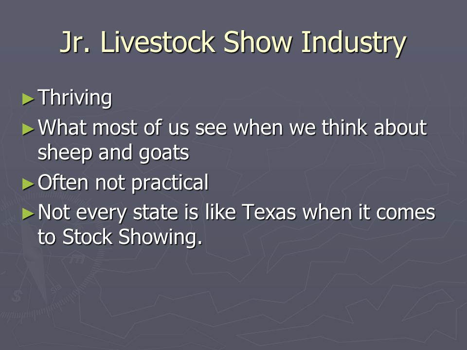 Jr. Livestock Show Industry ► Thriving ► What most of us see when we think about sheep and goats ► Often not practical ► Not every state is like Texas