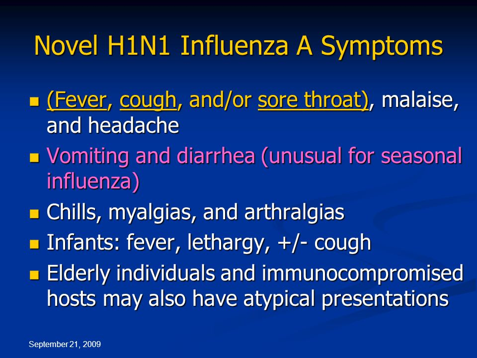 September 21, 2009 Novel H1N1 Influenza A Symptoms (Fever, cough, and/or sore throat), malaise, and headache (Fever, cough, and/or sore throat), malaise, and headache Vomiting and diarrhea (unusual for seasonal influenza) Vomiting and diarrhea (unusual for seasonal influenza) Chills, myalgias, and arthralgias Chills, myalgias, and arthralgias Infants: fever, lethargy, +/- cough Infants: fever, lethargy, +/- cough Elderly individuals and immunocompromised hosts may also have atypical presentations Elderly individuals and immunocompromised hosts may also have atypical presentations