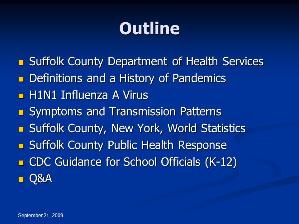 September 21, 2009 Outline Suffolk County Department of Health Services Suffolk County Department of Health Services Definitions and a History of Pandemics Definitions and a History of Pandemics H1N1 Influenza A Virus H1N1 Influenza A Virus Symptoms and Transmission Patterns Symptoms and Transmission Patterns Suffolk County, New York, World Statistics Suffolk County, New York, World Statistics Suffolk County Public Health Response Suffolk County Public Health Response CDC Guidance for School Officials (K-12) CDC Guidance for School Officials (K-12) Q&A Q&A