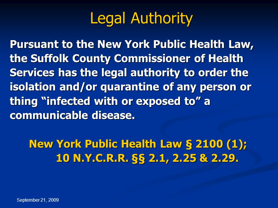 September 21, 2009 Legal Authority Pursuant to the New York Public Health Law, the Suffolk County Commissioner of Health Services has the legal authority to order the isolation and/or quarantine of any person or thing infected with or exposed to a communicable disease.