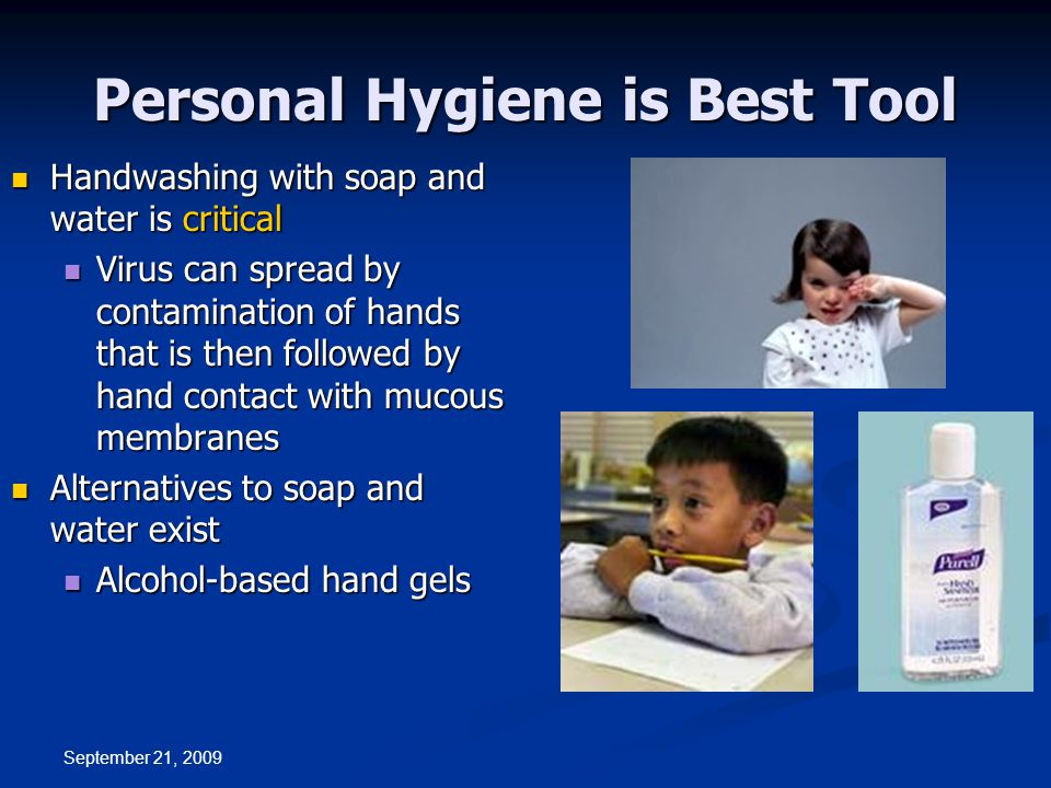 Personal Hygiene is Best Tool Handwashing with soap and water is critical Handwashing with soap and water is critical Virus can spread by contamination of hands that is then followed by hand contact with mucous membranes Virus can spread by contamination of hands that is then followed by hand contact with mucous membranes Alternatives to soap and water exist Alternatives to soap and water exist Alcohol-based hand gels Alcohol-based hand gels