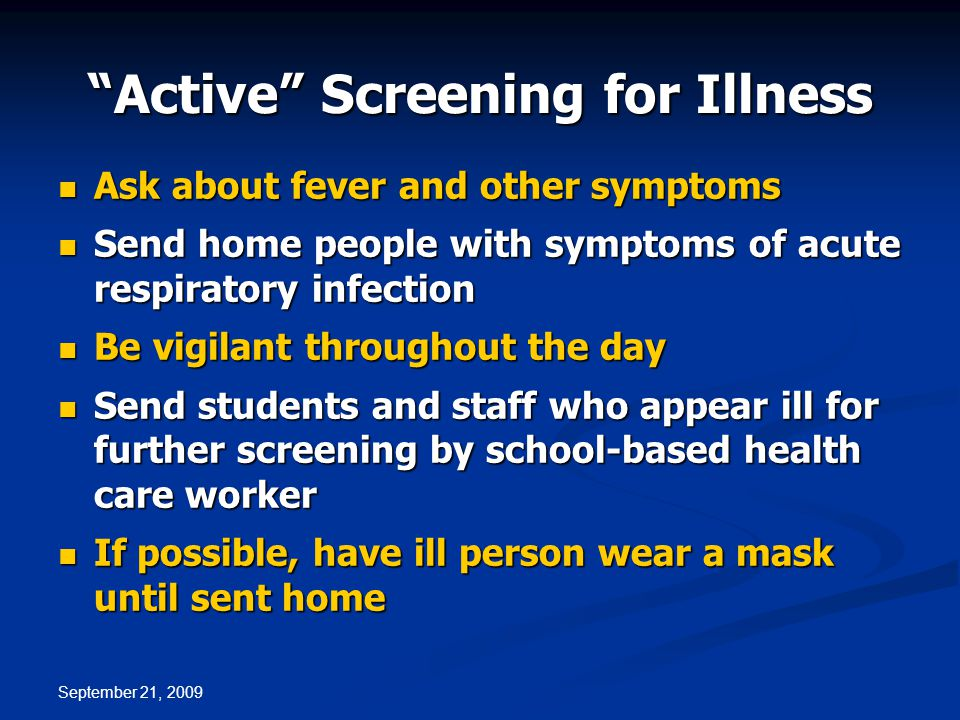 September 21, 2009 Ask about fever and other symptoms Ask about fever and other symptoms Send home people with symptoms of acute respiratory infection Send home people with symptoms of acute respiratory infection Be vigilant throughout the day Be vigilant throughout the day Send students and staff who appear ill for further screening by school-based health care worker Send students and staff who appear ill for further screening by school-based health care worker If possible, have ill person wear a mask until sent home If possible, have ill person wear a mask until sent home Active Screening for Illness