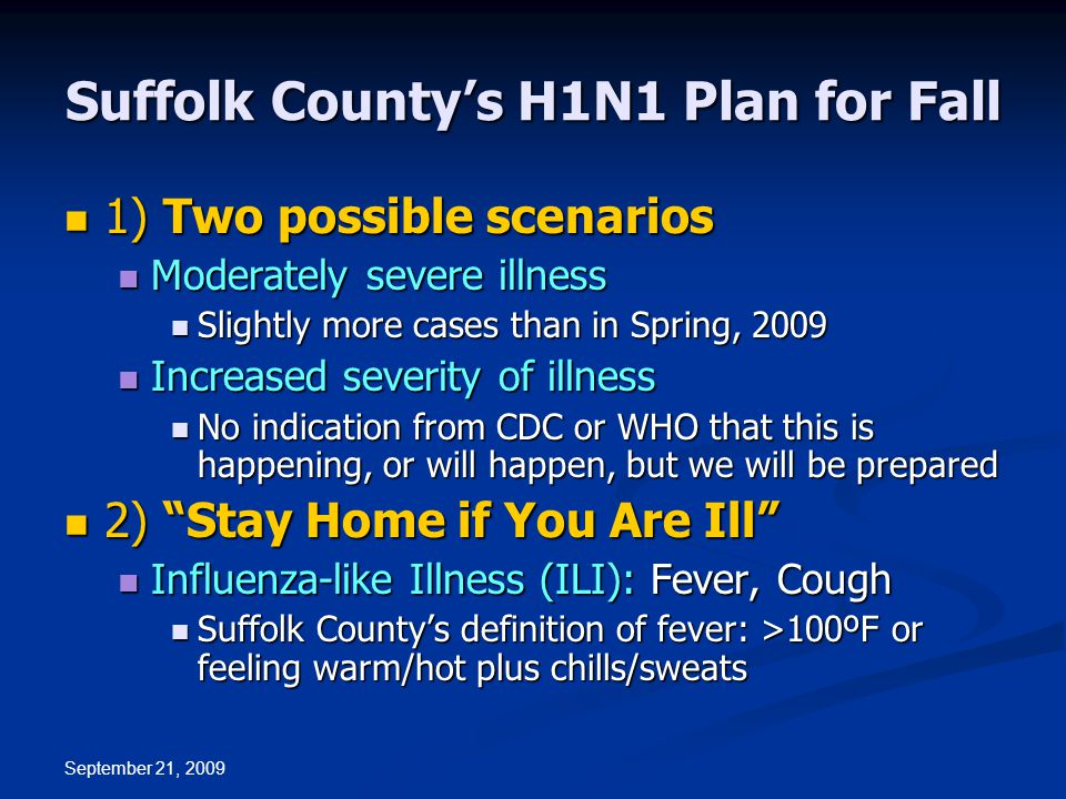 September 21, 2009 Suffolk County's H1N1 Plan for Fall 1) Two possible scenarios 1) Two possible scenarios Moderately severe illness Moderately severe illness Slightly more cases than in Spring, 2009 Slightly more cases than in Spring, 2009 Increased severity of illness Increased severity of illness No indication from CDC or WHO that this is happening, or will happen, but we will be prepared No indication from CDC or WHO that this is happening, or will happen, but we will be prepared 2) Stay Home if You Are Ill 2) Stay Home if You Are Ill Influenza-like Illness (ILI): Fever, Cough Influenza-like Illness (ILI): Fever, Cough Suffolk County's definition of fever: >100ºF or feeling warm/hot plus chills/sweats Suffolk County's definition of fever: >100ºF or feeling warm/hot plus chills/sweats