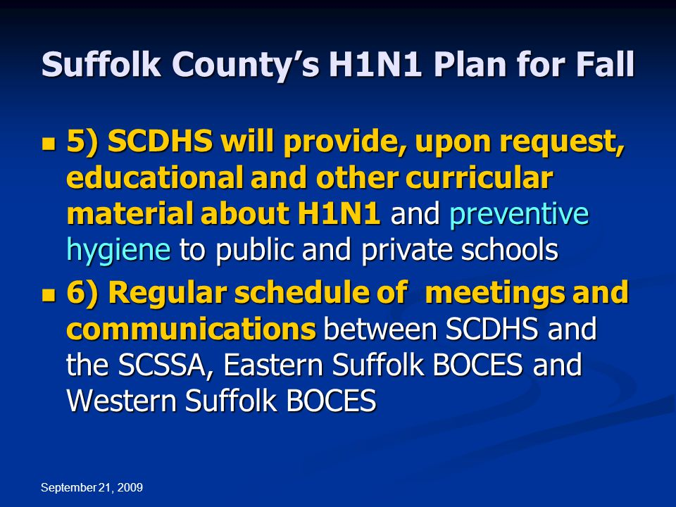 September 21, 2009 Suffolk County's H1N1 Plan for Fall 5) SCDHS will provide, upon request, educational and other curricular material about H1N1 and preventive hygiene to public and private schools 5) SCDHS will provide, upon request, educational and other curricular material about H1N1 and preventive hygiene to public and private schools 6) Regular schedule of meetings and communications between SCDHS and the SCSSA, Eastern Suffolk BOCES and Western Suffolk BOCES 6) Regular schedule of meetings and communications between SCDHS and the SCSSA, Eastern Suffolk BOCES and Western Suffolk BOCES