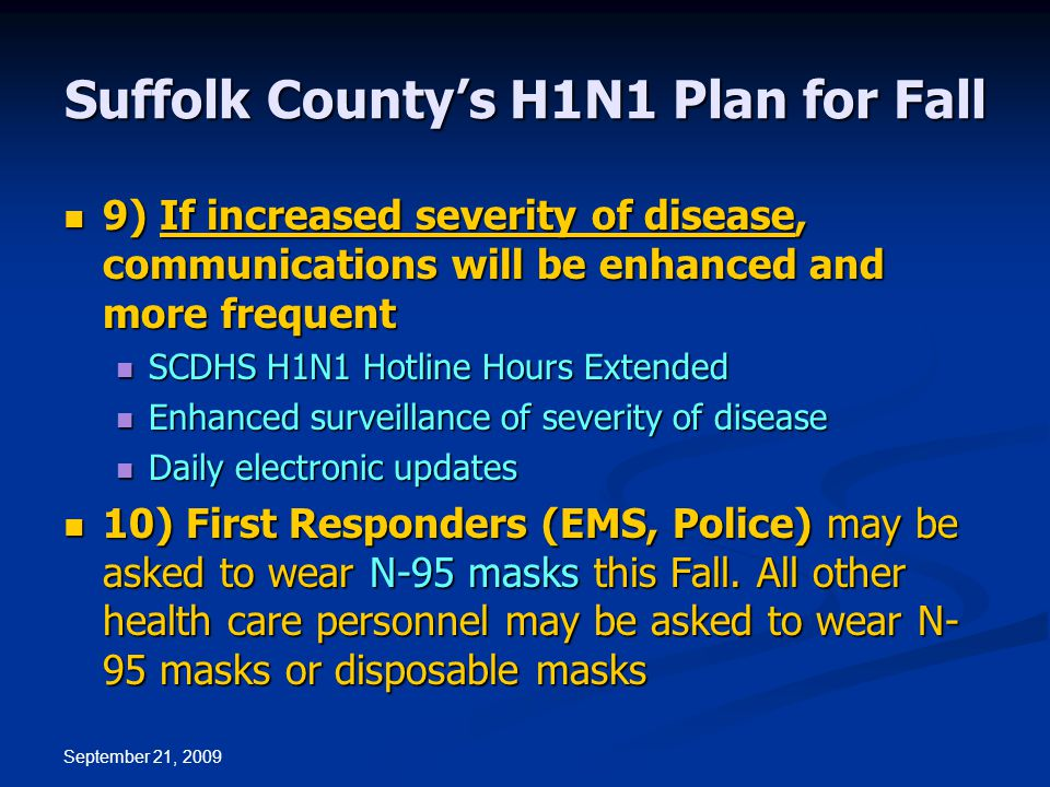September 21, 2009 Suffolk County's H1N1 Plan for Fall 9) If increased severity of disease, communications will be enhanced and more frequent 9) If increased severity of disease, communications will be enhanced and more frequent SCDHS H1N1 Hotline Hours Extended SCDHS H1N1 Hotline Hours Extended Enhanced surveillance of severity of disease Enhanced surveillance of severity of disease Daily electronic updates Daily electronic updates 10) First Responders (EMS, Police) may be asked to wear N-95 masks this Fall.