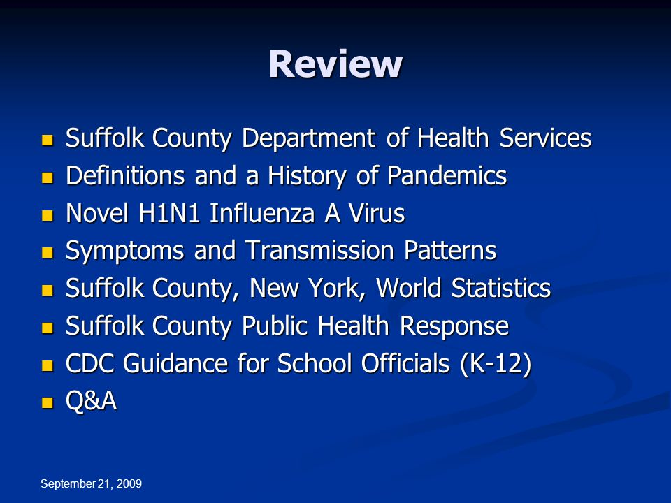 September 21, 2009 Review Suffolk County Department of Health Services Suffolk County Department of Health Services Definitions and a History of Pandemics Definitions and a History of Pandemics Novel H1N1 Influenza A Virus Novel H1N1 Influenza A Virus Symptoms and Transmission Patterns Symptoms and Transmission Patterns Suffolk County, New York, World Statistics Suffolk County, New York, World Statistics Suffolk County Public Health Response Suffolk County Public Health Response CDC Guidance for School Officials (K-12) CDC Guidance for School Officials (K-12) Q&A Q&A