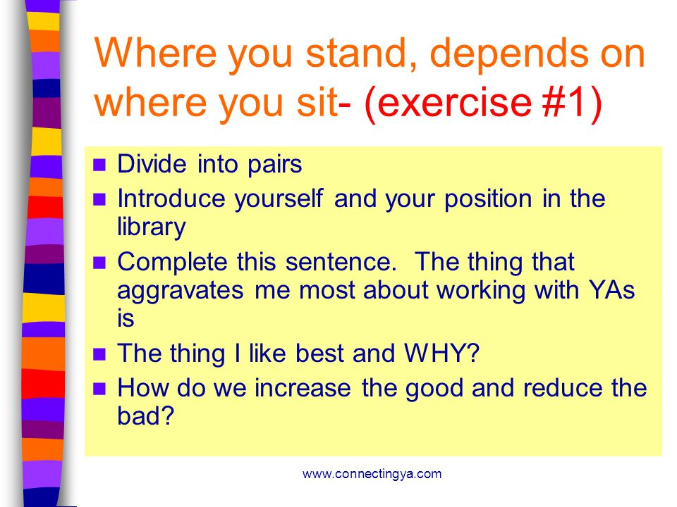 www.connectingya.com Where you stand, depends on where you sit- (exercise #1) Divide into pairs Introduce yourself and your position in the library Complete this sentence.