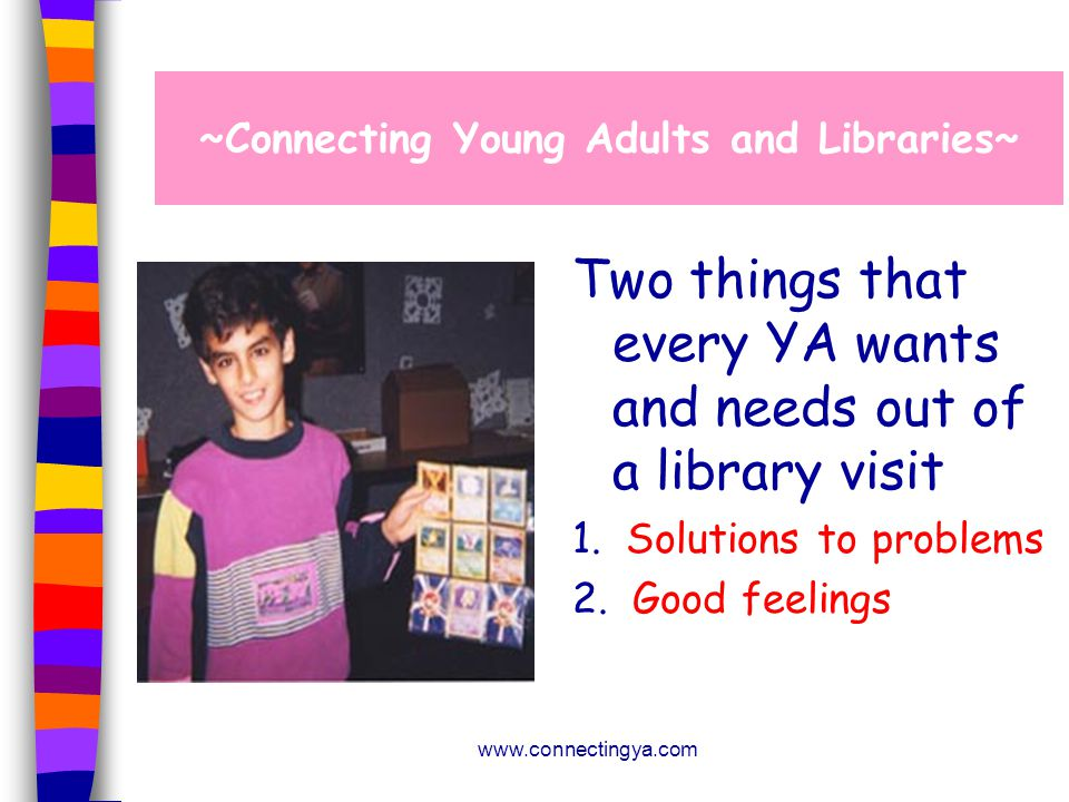 www.connectingya.com Two things that every YA wants and needs out of a library visit 1.