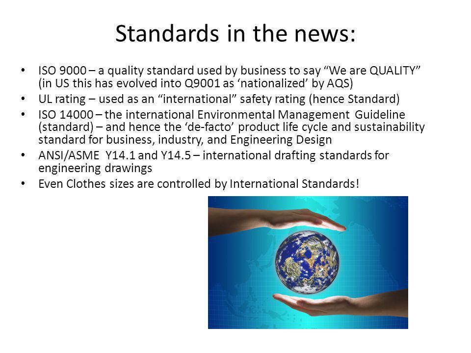 Standards in the news: ISO 9000 – a quality standard used by business to say We are QUALITY (in US this has evolved into Q9001 as 'nationalized' by AQS) UL rating – used as an international safety rating (hence Standard) ISO 14000 – the international Environmental Management Guideline (standard) – and hence the 'de-facto' product life cycle and sustainability standard for business, industry, and Engineering Design ANSI/ASME Y14.1 and Y14.5 – international drafting standards for engineering drawings Even Clothes sizes are controlled by International Standards!