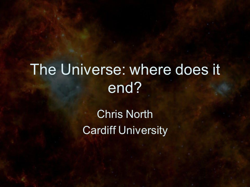 The Universe: where does it end Chris North Cardiff University