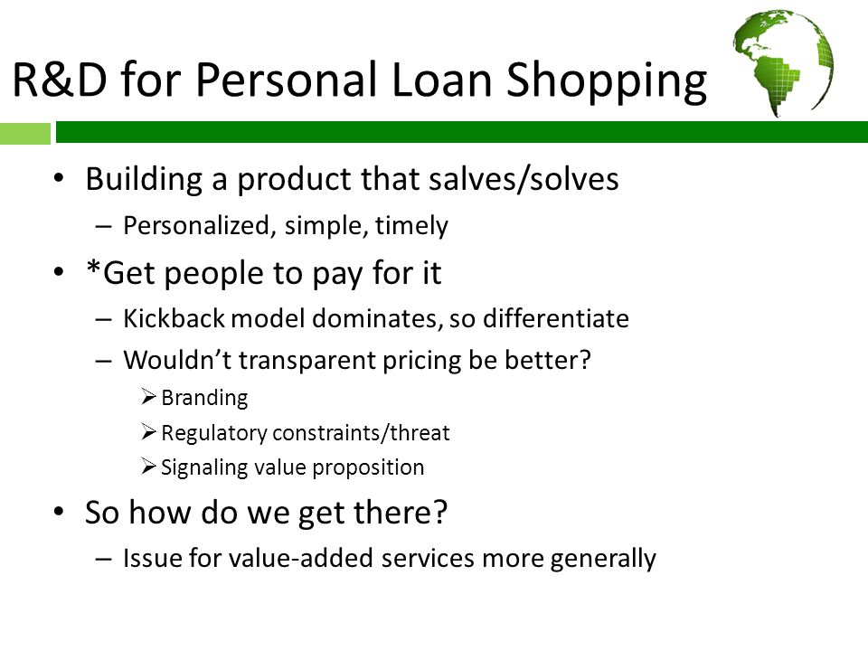 R&D for Personal Loan Shopping Building a product that salves/solves – Personalized, simple, timely *Get people to pay for it – Kickback model dominates, so differentiate – Wouldn't transparent pricing be better.