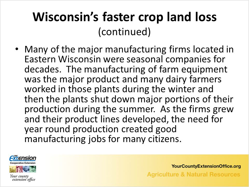 Wisconsin's faster crop land loss (continued) Many of the major manufacturing firms located in Eastern Wisconsin were seasonal companies for decades.