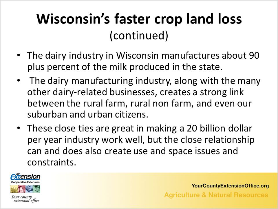 Wisconsin's faster crop land loss (continued) The dairy industry in Wisconsin manufactures about 90 plus percent of the milk produced in the state.