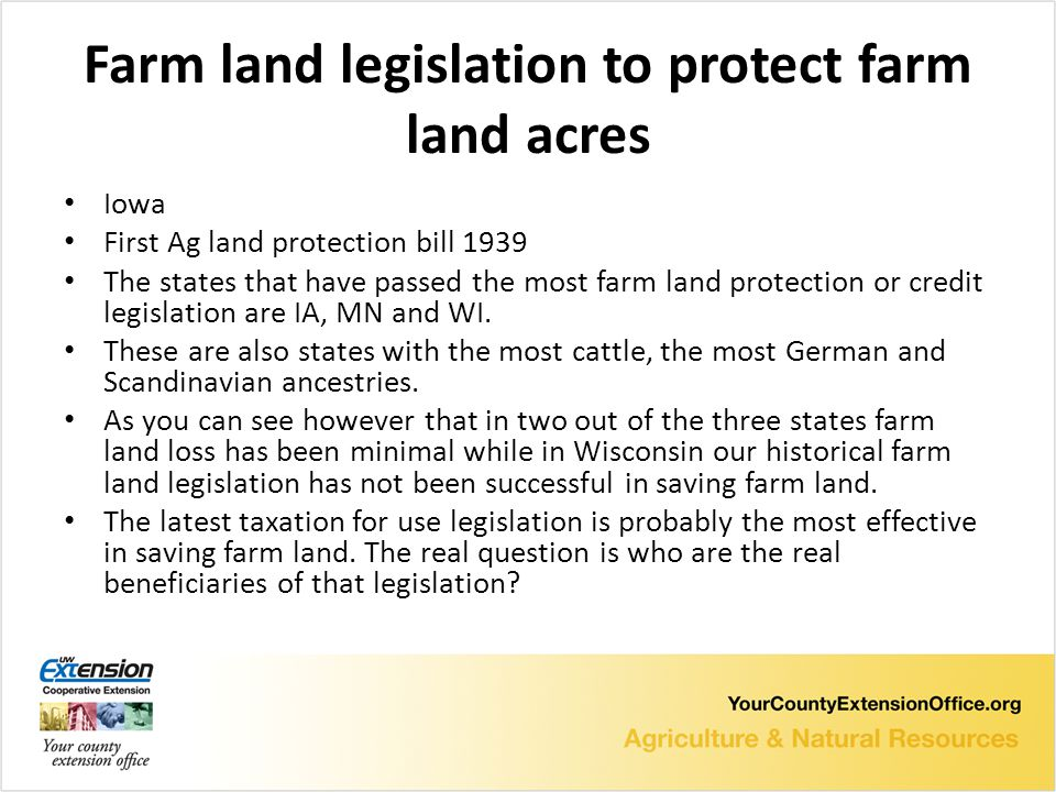 Farm land legislation to protect farm land acres Iowa First Ag land protection bill 1939 The states that have passed the most farm land protection or credit legislation are IA, MN and WI.