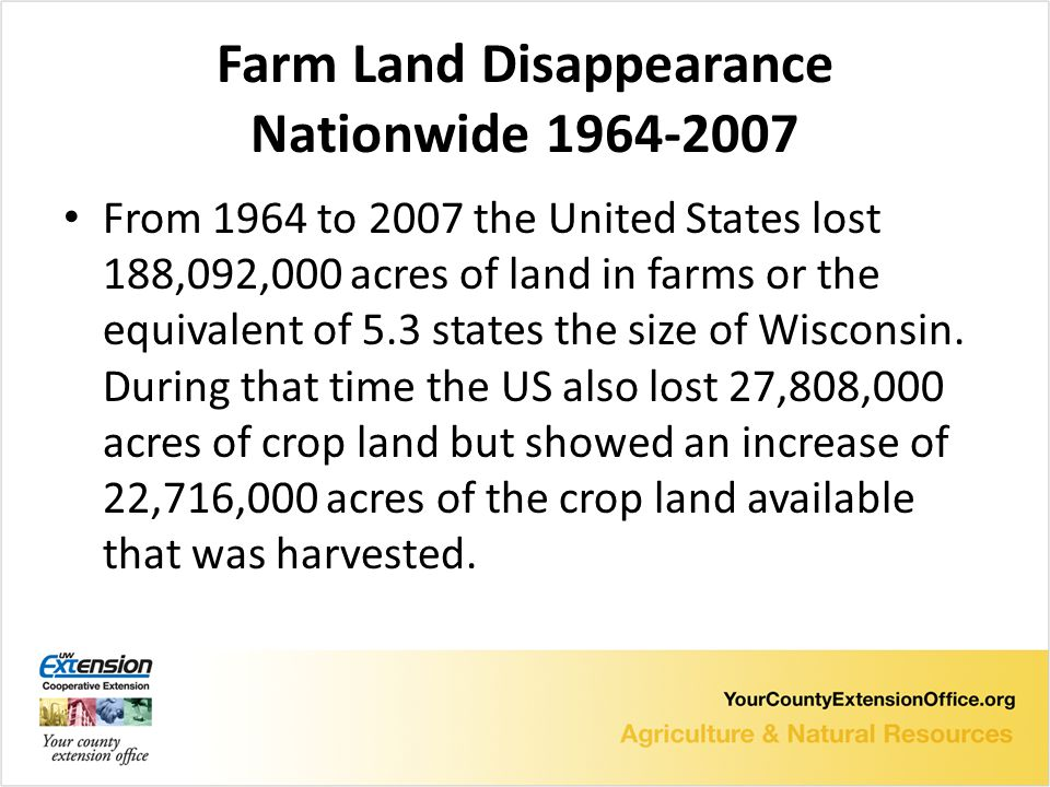 Farm Land Disappearance Nationwide 1964-2007 From 1964 to 2007 the United States lost 188,092,000 acres of land in farms or the equivalent of 5.3 states the size of Wisconsin.