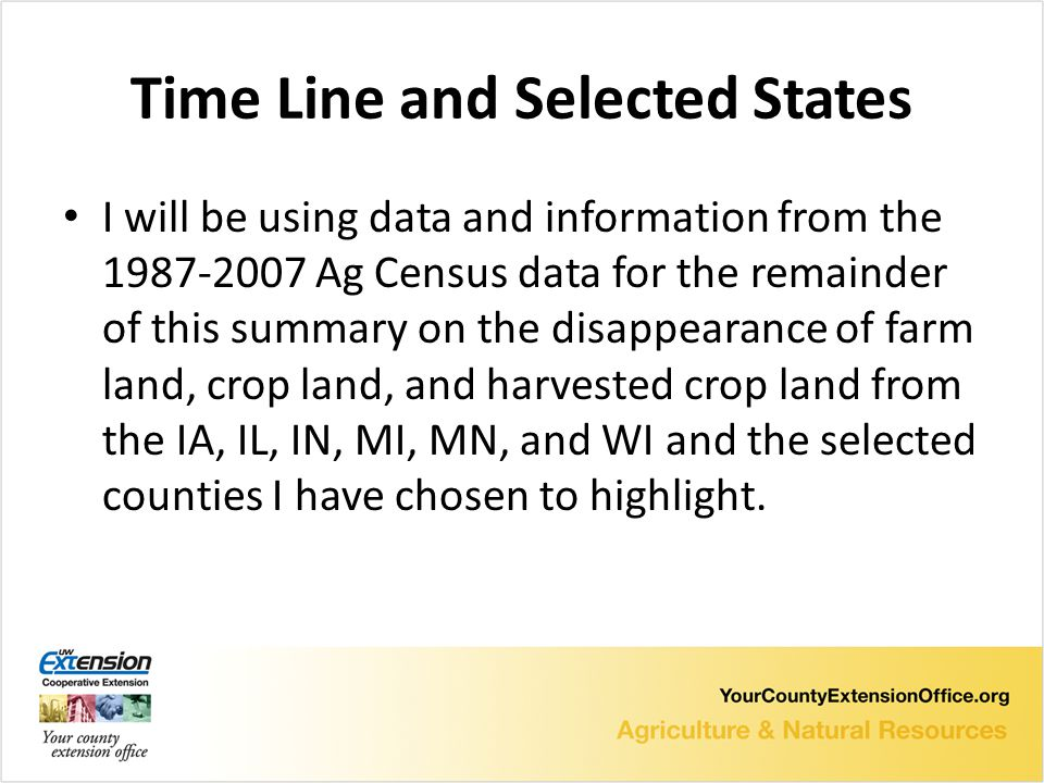 Time Line and Selected States I will be using data and information from the Ag Census data for the remainder of this summary on the disappearance of farm land, crop land, and harvested crop land from the IA, IL, IN, MI, MN, and WI and the selected counties I have chosen to highlight.