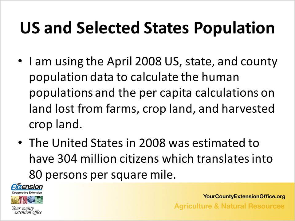 US and Selected States Population I am using the April 2008 US, state, and county population data to calculate the human populations and the per capita calculations on land lost from farms, crop land, and harvested crop land.
