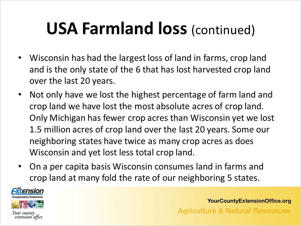 USA Farmland loss (continued) Wisconsin has had the largest loss of land in farms, crop land and is the only state of the 6 that has lost harvested crop land over the last 20 years.