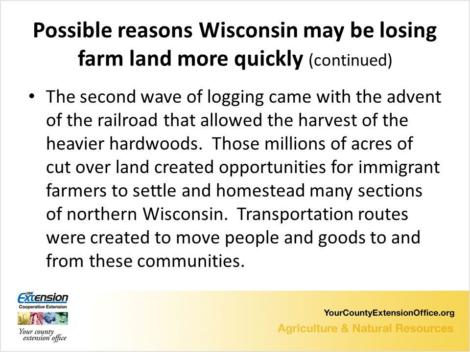 Possible reasons Wisconsin may be losing farm land more quickly (continued) The second wave of logging came with the advent of the railroad that allowed the harvest of the heavier hardwoods.