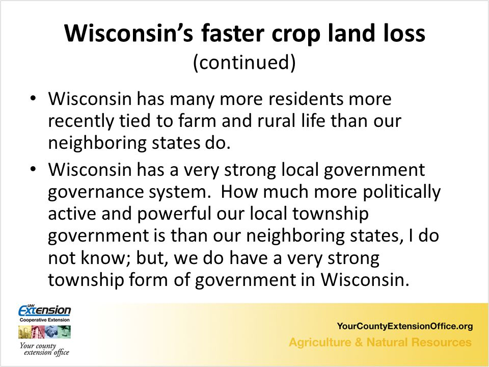 Wisconsin's faster crop land loss (continued) Wisconsin has many more residents more recently tied to farm and rural life than our neighboring states do.