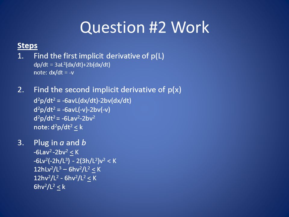 Question #2 Work Steps 1.Find the first implicit derivative of p(L) dp/dt = 3aL 2 (dx/dt)+2b(dx/dt) note: dx/dt = -v 2.Find the second implicit deriva