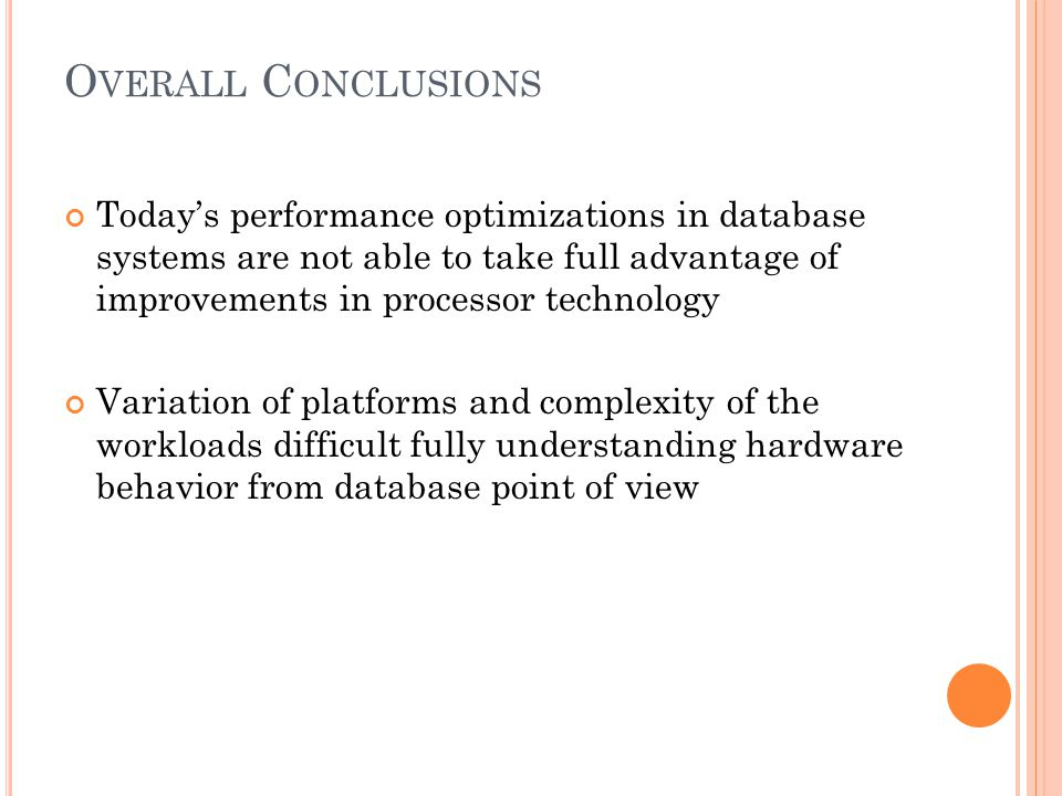 O VERALL C ONCLUSIONS Today's performance optimizations in database systems are not able to take full advantage of improvements in processor technology Variation of platforms and complexity of the workloads difficult fully understanding hardware behavior from database point of view