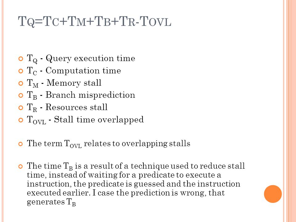 T Q =T C +T M +T B +T R -T OVL T Q - Query execution time T C - Computation time T M - Memory stall T B - Branch misprediction T R - Resources stall T OVL - Stall time overlapped The term T OVL relates to overlapping stalls The time T B is a result of a technique used to reduce stall time, instead of waiting for a predicate to execute a instruction, the predicate is guessed and the instruction executed earlier.