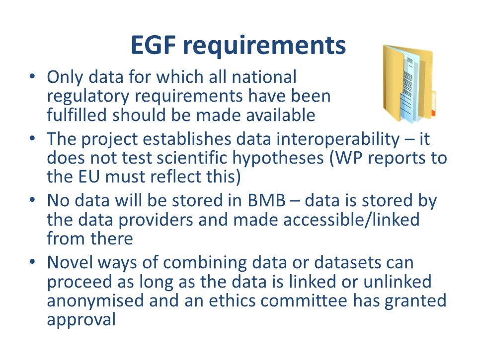 EGF requirements Only data for which all national regulatory requirements have been fulfilled should be made available The project establishes data interoperability – it does not test scientific hypotheses (WP reports to the EU must reflect this) No data will be stored in BMB – data is stored by the data providers and made accessible/linked from there Novel ways of combining data or datasets can proceed as long as the data is linked or unlinked anonymised and an ethics committee has granted approval