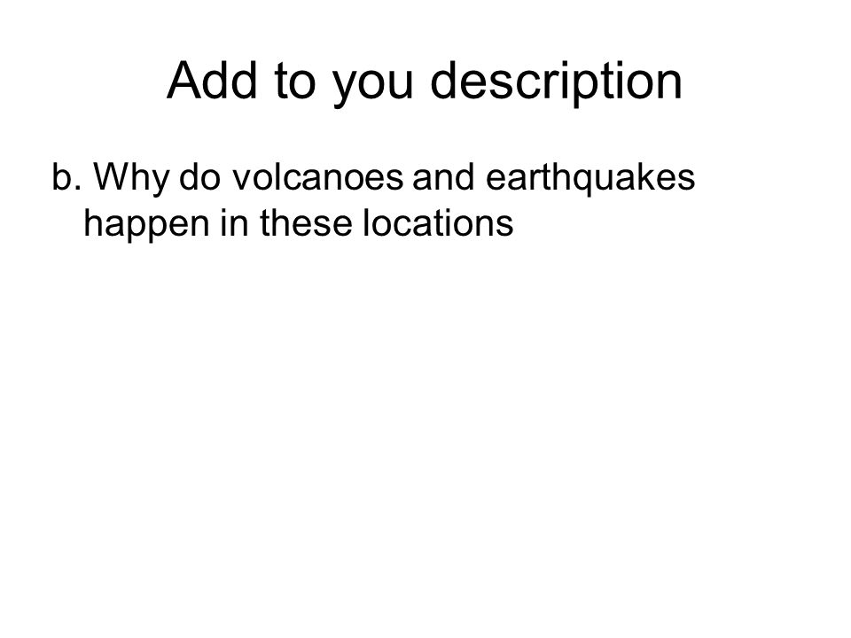 Add to you description b. Why do volcanoes and earthquakes happen in these locations