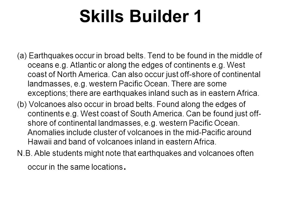 Skills Builder 1 (a) Earthquakes occur in broad belts. Tend to be found in the middle of oceans e.g. Atlantic or along the edges of continents e.g. We