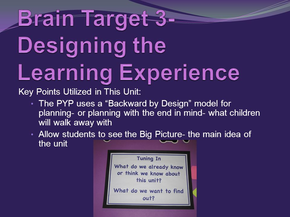 Key Points Utilized in This Unit: The PYP uses a Backward by Design model for planning- or planning with the end in mind- what children will walk away with Allow students to see the Big Picture- the main idea of the unit