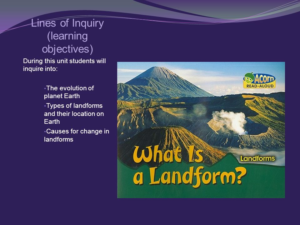 Lines of Inquiry (learning objectives) During this unit students will inquire into: The evolution of planet Earth Types of landforms and their location on Earth Causes for change in landforms