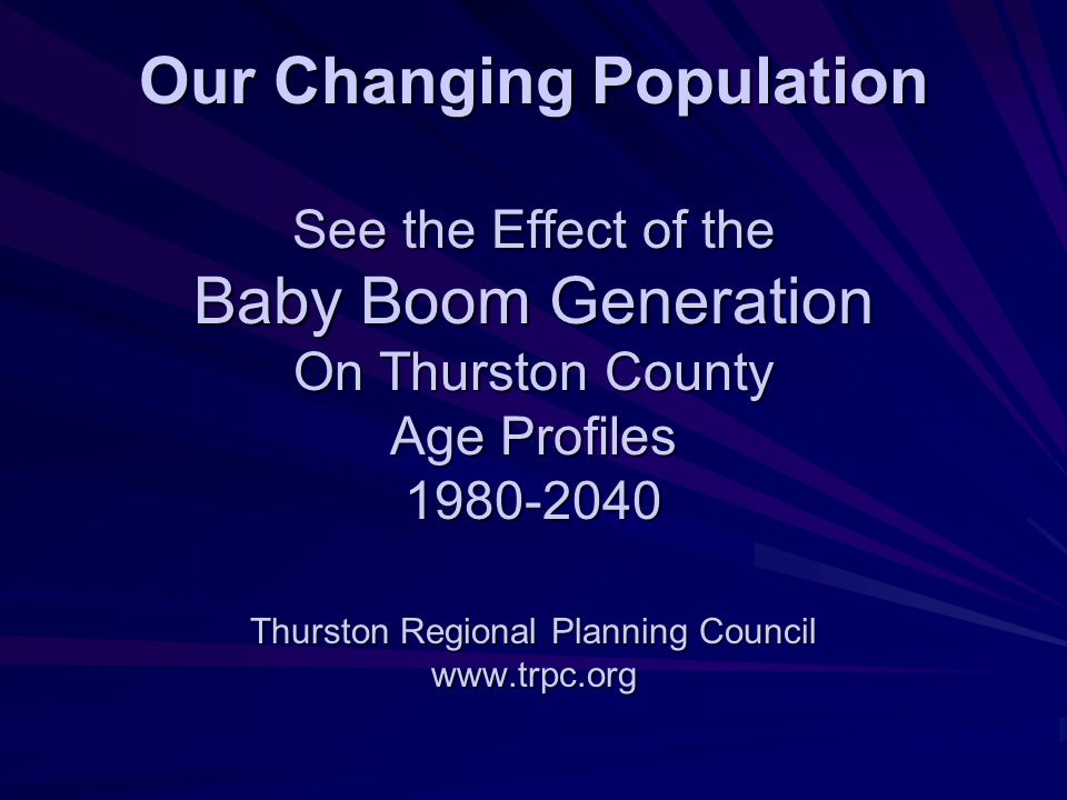 Our Changing Population See the Effect of the Baby Boom Generation On Thurston County Age Profiles Thurston Regional Planning Council