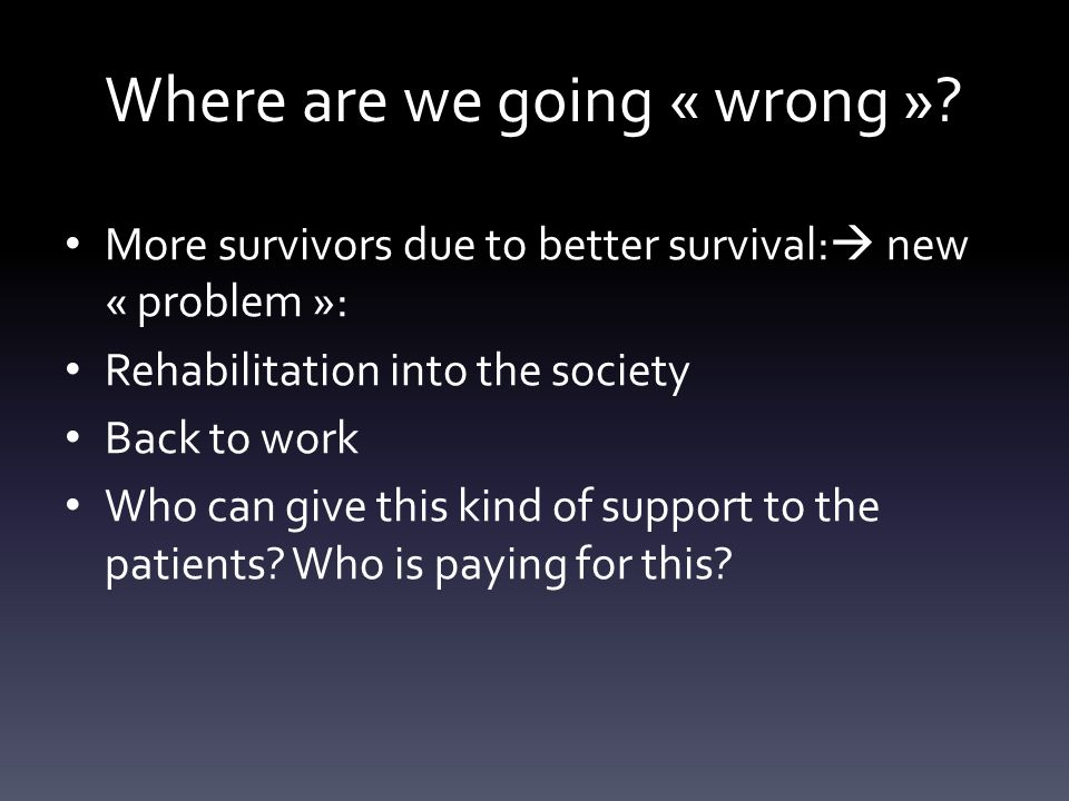 Where are we going « wrong »? More survivors due to better survival:  new « problem »: Rehabilitation into the society Back to work Who can give this