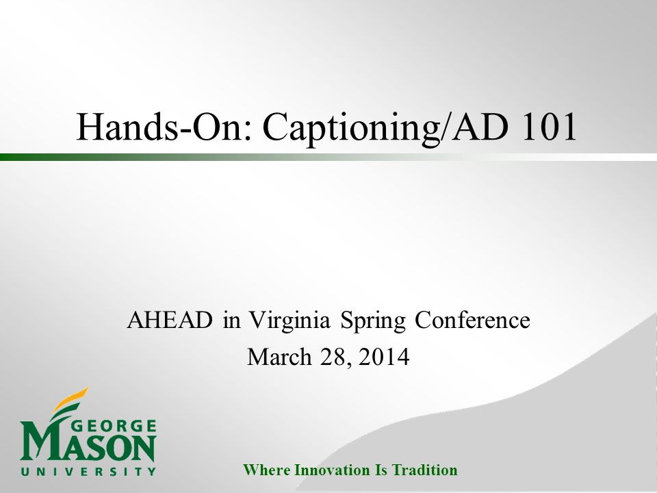 Where Innovation Is Tradition Hands-On: Captioning/AD 101 AHEAD in Virginia Spring Conference March 28, 2014